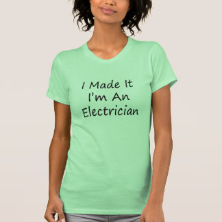 I Made It I'm An Electrician Tshirt