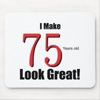 I Make 75 Years old Look Great! Mouse Pad