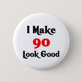 I make 90 look good 6 cm round badge