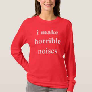 i make horrible noises T-Shirt