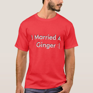 I Married A Ginger, I Married A Ginger, :), :) T-Shirt