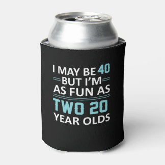 I May 40 Year Old But As Fun As Two 20 Can Cooler