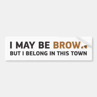 I MAY BE BROWN BUT I BELONG IN THIS TOWN BUMPER STICKER
