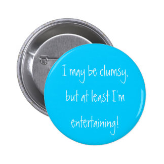 I may be clumsy,but at least I'm entertaining! Button
