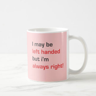 I may be left handed but i'm always right coffee mug