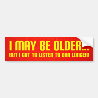 I May Be Older... Bumper Sticker