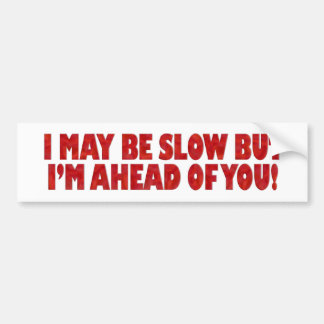 I May Be Slow But I'm Ahead of You Bumper Sticker