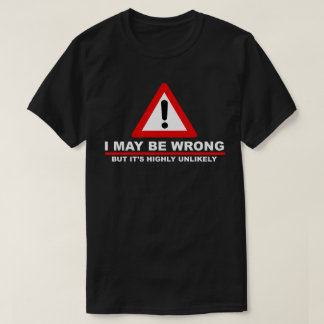 I May Be Wrong, But It's Highly Unlikely Caution T-Shirt