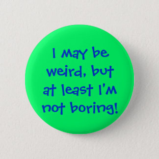 I may beweird, butat least I'mnot boring! 6 Cm Round Badge