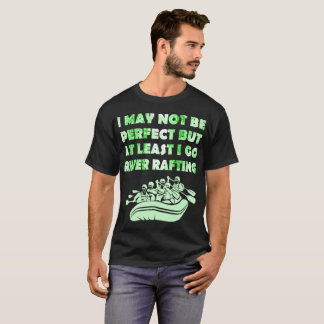 I May Not Be Perfect At Least I Go River Rafting T-Shirt