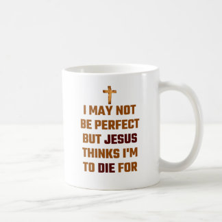 I May Not Be Perfect But Jesus Thinks I'm To Die F Coffee Mug