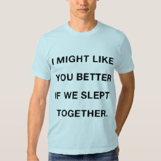 i might like you better if we slept together t shirts