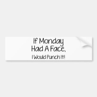 I Monday Had A Face, I Would Punch It! Bumper Sticker
