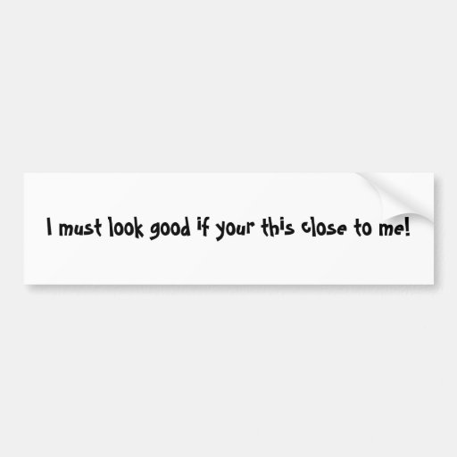 I must look good if you're this close to me! bumper stickers