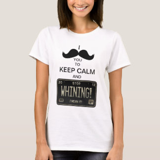 I Mustache you to Keep Calm & Stop Whining! T-Shirt
