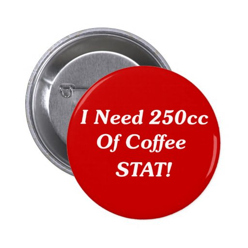 I Need 250cc Of Coffee STAT! Buttons