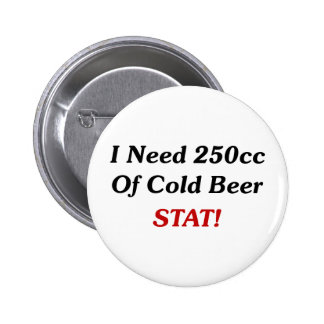 I Need 250cc Of Cold Beer STAT! Pinback Buttons