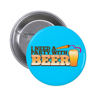I NEED A PARTY WITH BEER PINBACK BUTTONS