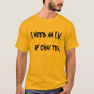 I need an I.V.  of chai tea. T-Shirt
