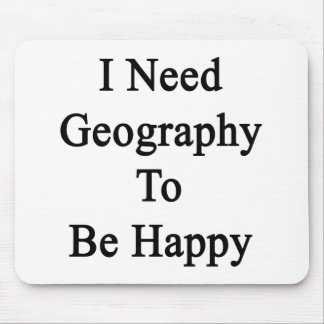 I Need Geography To Be Happy Mousepad