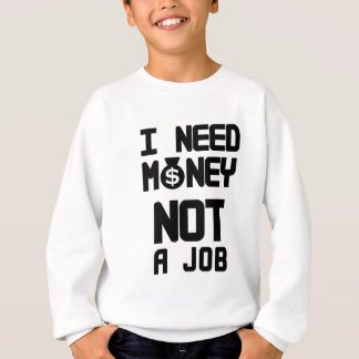 I Need Money Not A Job(1) Sweatshirt