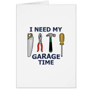 I NEED MY GARAGE TIME GREETING CARD