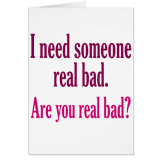 I need someone real bad. card