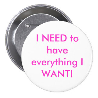 I NEED to have everything I WANT! 7.5 Cm Round Badge