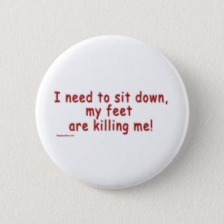I_need_to_sit_down_my_feet_are_killing_me 6 Cm Round Badge