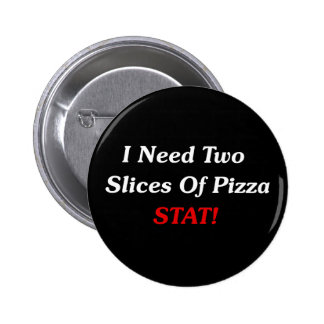 I Need Two Slices Of Pizza Stat! Pinback Button
