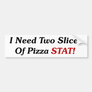 I Need Two Slices Of Pizza Stat! Car Bumper Sticker