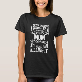 I never dreamed I would be a super cool Mom T-Shirt