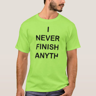 I Never Finish Anyhting T-Shirt