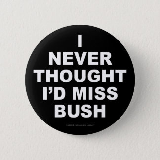 I Never Thought I'd Miss Bush 6 Cm Round Badge