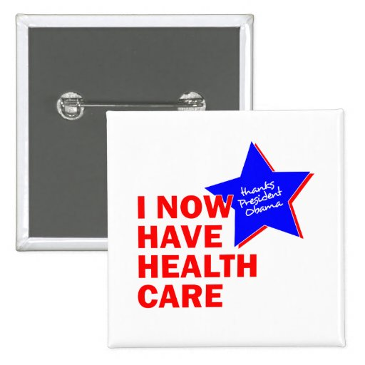 I NOW HAVE HEALTH CARE THANKS PRESIDENT OBAMA PIN
