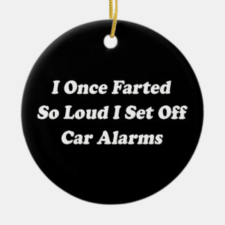 I Once Farted So Loud I Set Off Car Alarms Ceramic Ornament