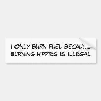 I Only Burn Fuel Because Burning Hippies Is Ill... Bumper Sticker