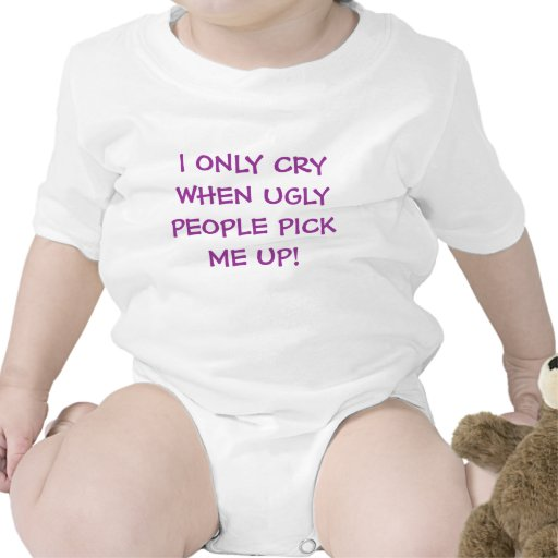 I ONLY CRY WHEN UGLY PEOPLE PICK ME UP! TEE SHIRT