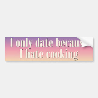 I only date because I hate cooking Bumper Sticker