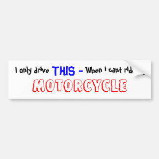 I only drive ,  THIS - , When i cant ride my , ... Bumper Sticker
