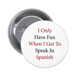 I Only Have Fun When I Get To Speak In Spanish Pinback Button