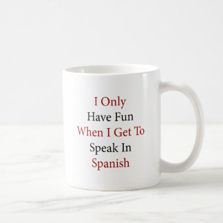 I Only Have Fun When I Get To Speak In Spanish Mugs