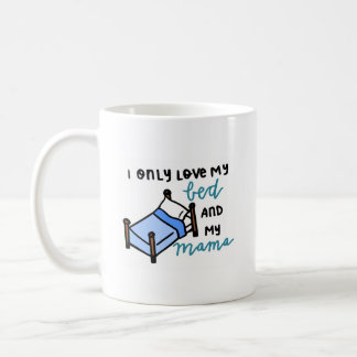 I only love my bed and my mama coffee mug