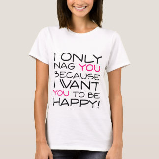 I only nag you because I want you to be happy! T-Shirt