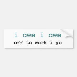 I Owe I Owe Off To Work I Go Sticker Bumper Sticker