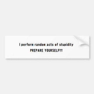 i perform random acts of stupidity Prepare.... Bumper Sticker