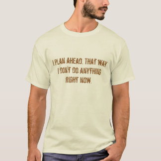 I plan ahead. That way I don't do anything righ... T-Shirt