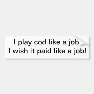 I play cod like a job I wish it paid like a job Bumper Stickers