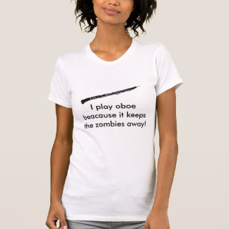 I play oboe beacause it keeps the zombies away! T-Shirt