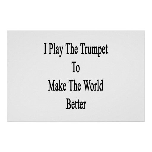 I Play The Trumpet To Make The World Better Poster